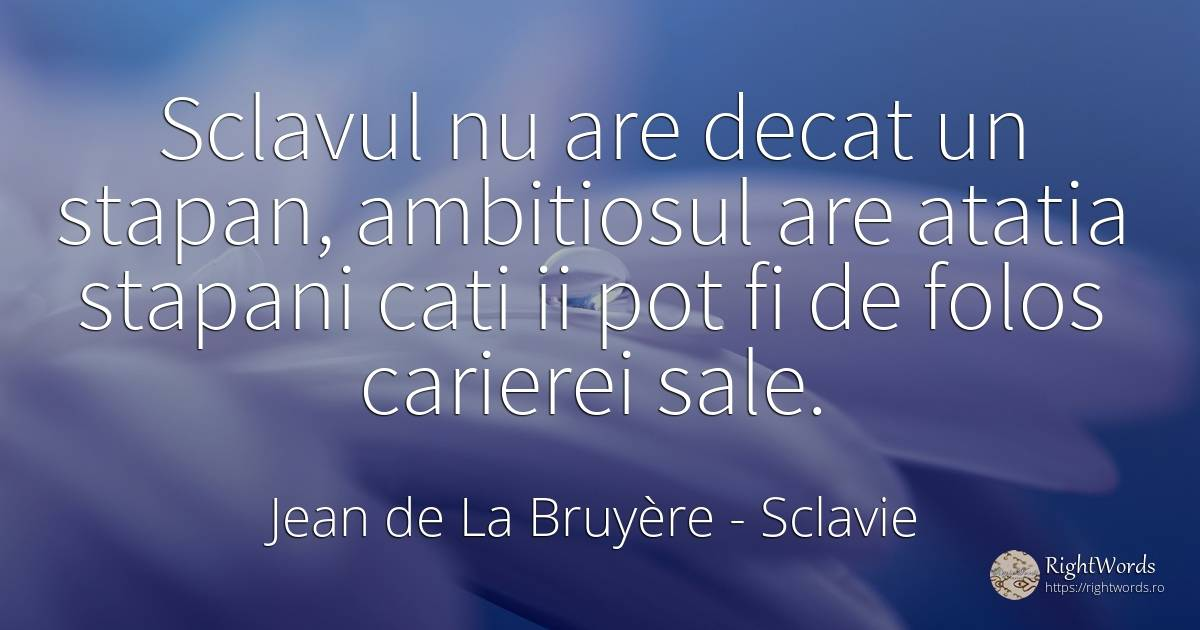 Sclavul nu are decat un stapan, ambitiosul are atatia... - Jean de La Bruyère, citat despre sclavie
